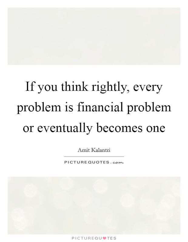 If you think rightly, every problem is financial problem or eventually becomes one Picture Quote #1