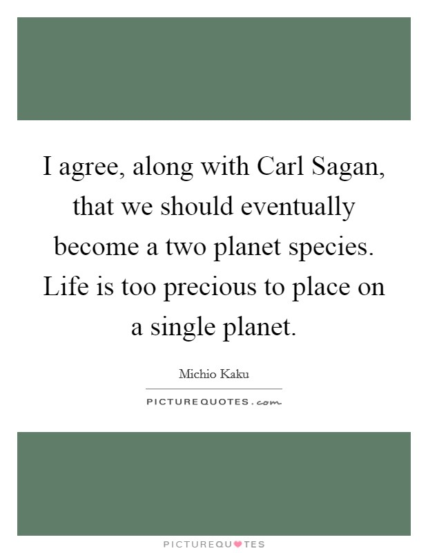I agree, along with Carl Sagan, that we should eventually become a two planet species. Life is too precious to place on a single planet Picture Quote #1