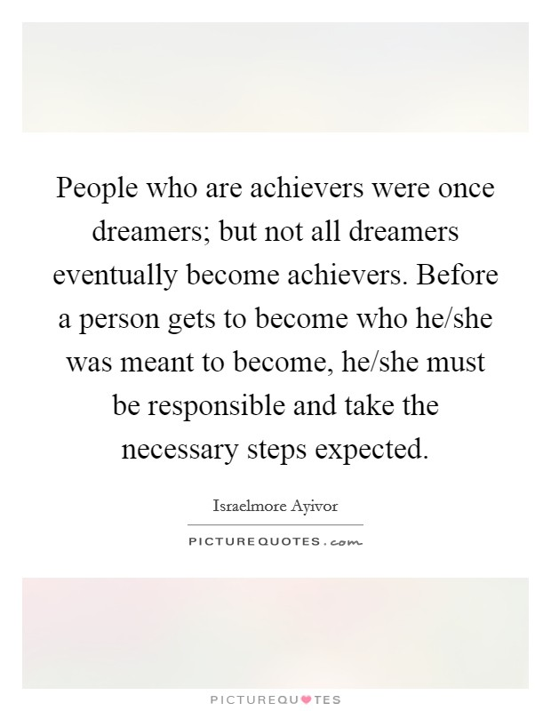 People who are achievers were once dreamers; but not all dreamers eventually become achievers. Before a person gets to become who he/she was meant to become, he/she must be responsible and take the necessary steps expected Picture Quote #1