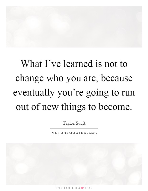 What I've learned is not to change who you are, because eventually you're going to run out of new things to become Picture Quote #1