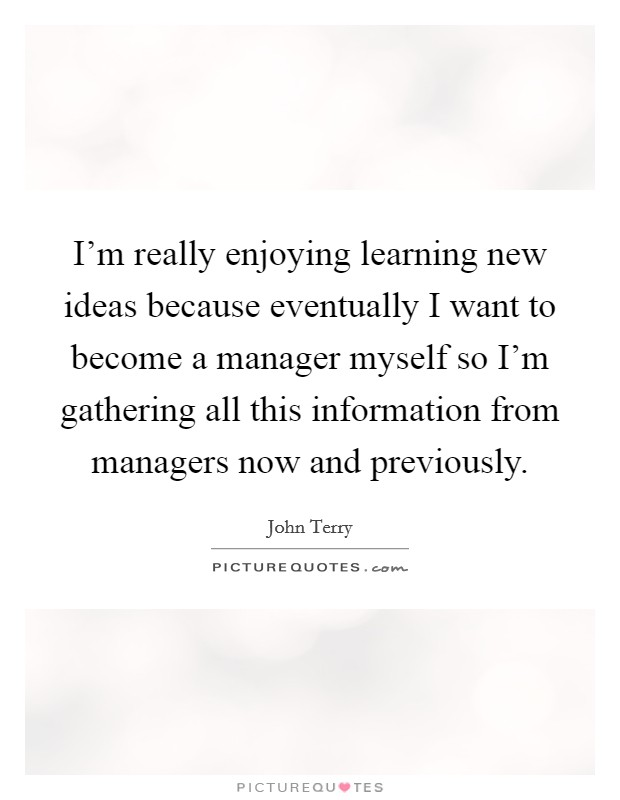 I'm really enjoying learning new ideas because eventually I want to become a manager myself so I'm gathering all this information from managers now and previously Picture Quote #1