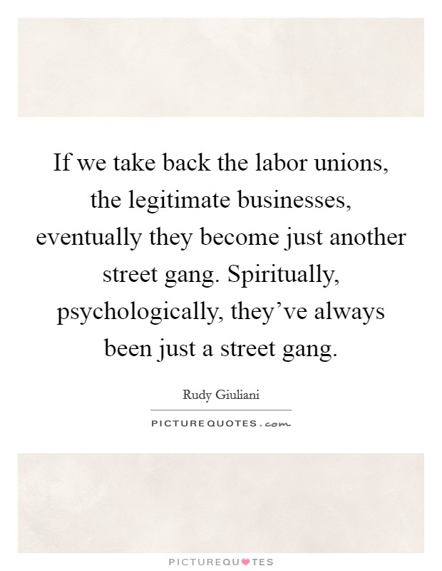 If we take back the labor unions, the legitimate businesses, eventually they become just another street gang. Spiritually, psychologically, they've always been just a street gang Picture Quote #1