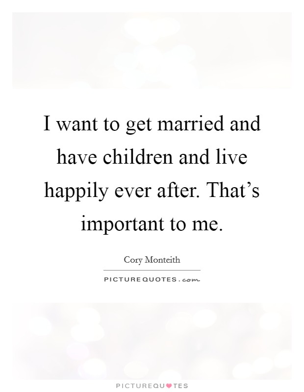 I want to get married and have children and live happily ever after. That's important to me Picture Quote #1