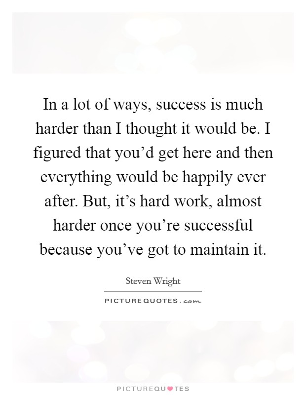 In a lot of ways, success is much harder than I thought it would be. I figured that you'd get here and then everything would be happily ever after. But, it's hard work, almost harder once you're successful because you've got to maintain it Picture Quote #1