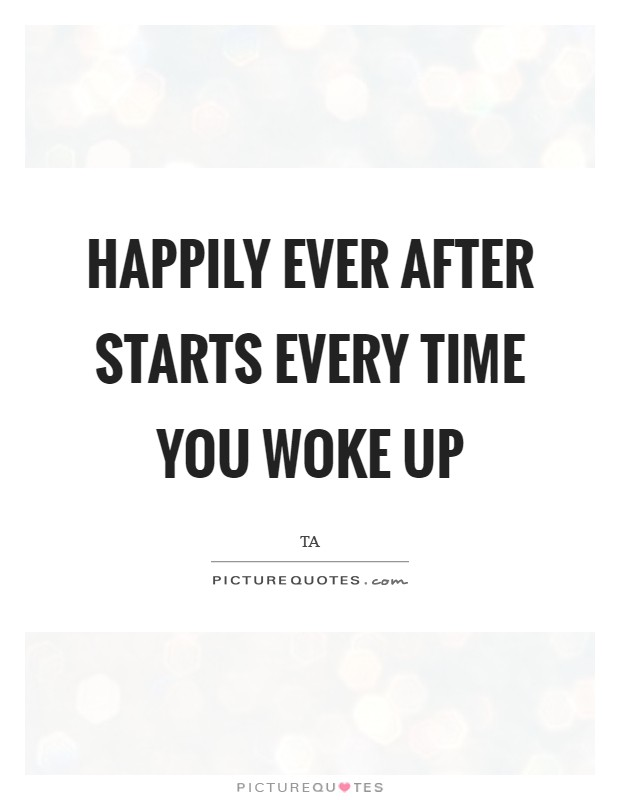 Happily Ever After starts every time you woke up Picture Quote #1