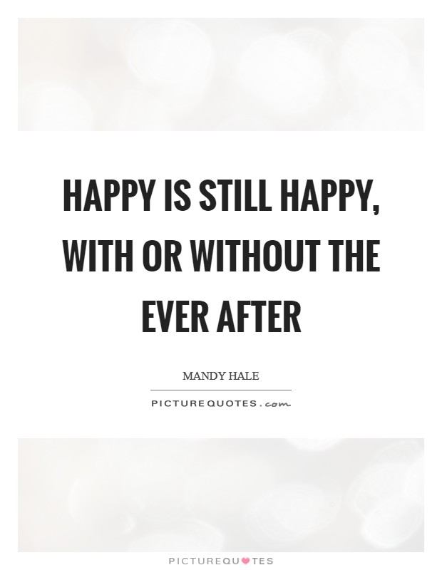Happy is still Happy, with or without the Ever After Picture Quote #1