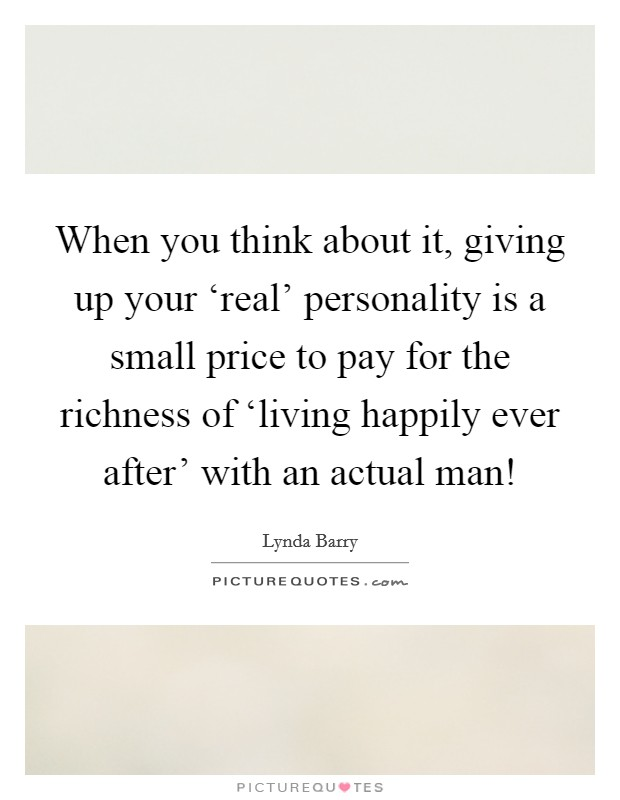 When you think about it, giving up your 'real' personality is a small price to pay for the richness of 'living happily ever after' with an actual man! Picture Quote #1