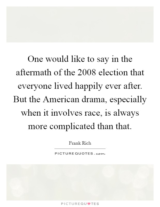 One would like to say in the aftermath of the 2008 election that everyone lived happily ever after. But the American drama, especially when it involves race, is always more complicated than that Picture Quote #1
