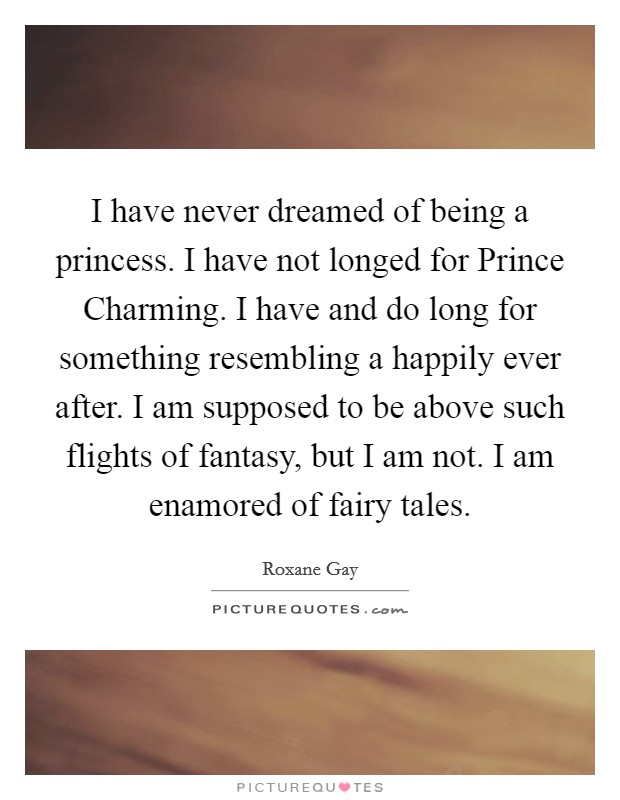 I have never dreamed of being a princess. I have not longed for Prince Charming. I have and do long for something resembling a happily ever after. I am supposed to be above such flights of fantasy, but I am not. I am enamored of fairy tales Picture Quote #1