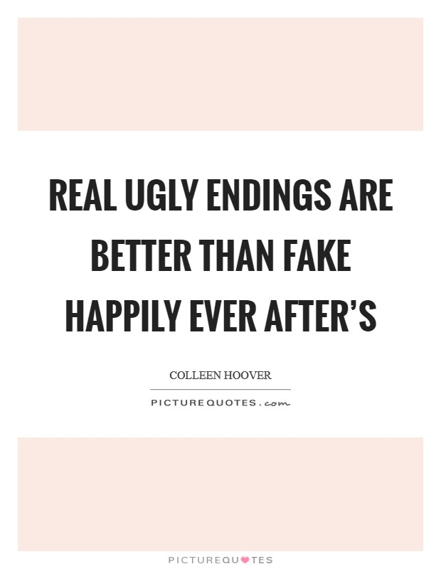 Real ugly endings are better than fake happily ever after's Picture Quote #1