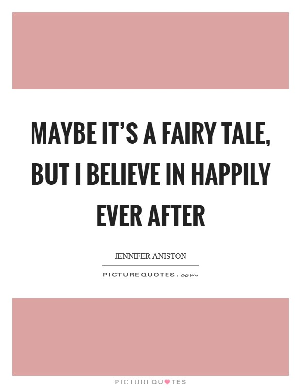 Maybe it's a fairy tale, but I believe in happily ever after Picture Quote #1