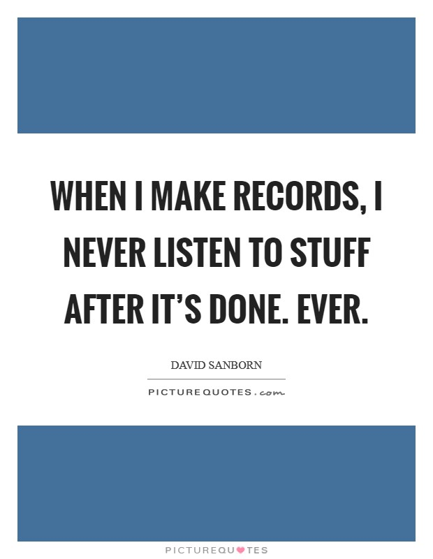 When I make records, I never listen to stuff after it's done. Ever Picture Quote #1