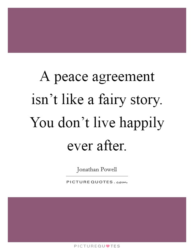A peace agreement isn't like a fairy story. You don't live happily ever after Picture Quote #1