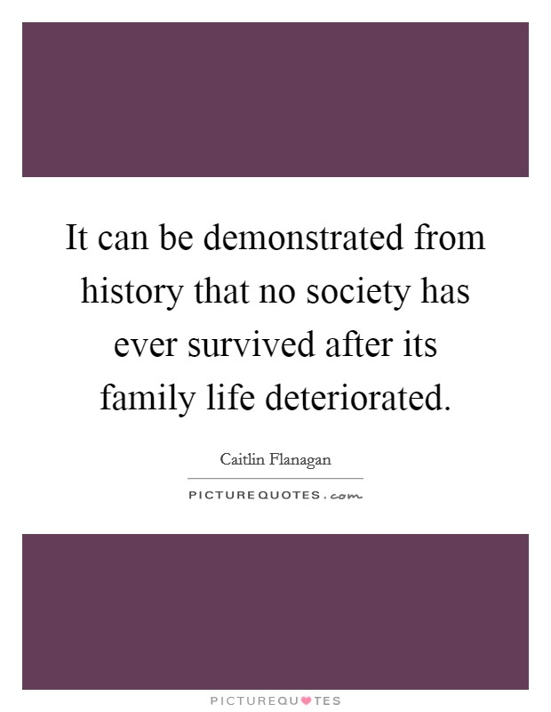 It can be demonstrated from history that no society has ever survived after its family life deteriorated Picture Quote #1