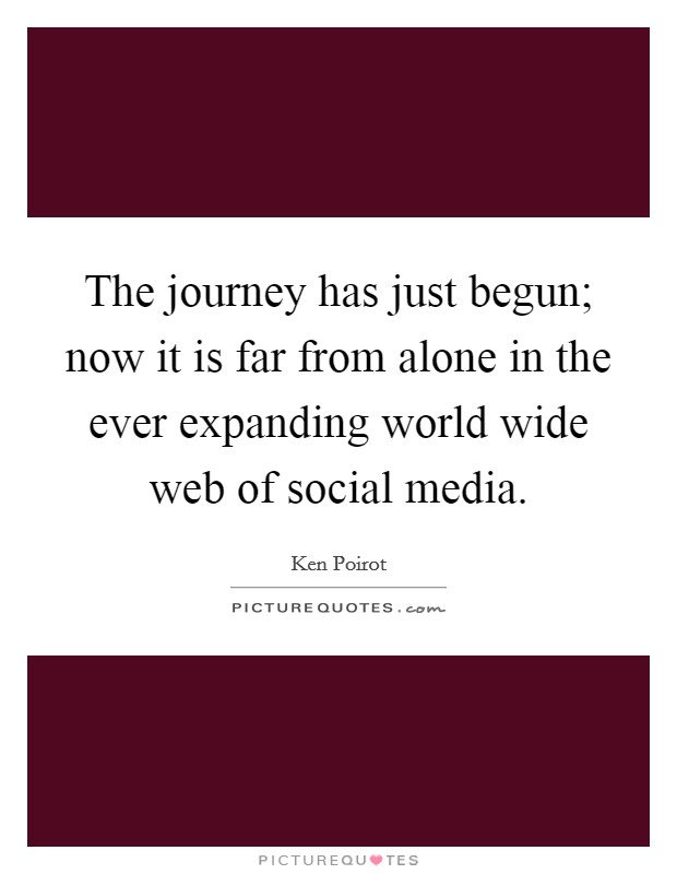 The journey has just begun; now it is far from alone in the ever expanding world wide web of social media Picture Quote #1
