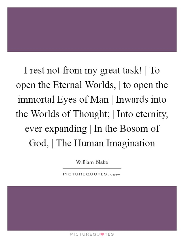I rest not from my great task! | To open the Eternal Worlds, | to open the immortal Eyes of Man | Inwards into the Worlds of Thought; | Into eternity, ever expanding | In the Bosom of God, | The Human Imagination Picture Quote #1