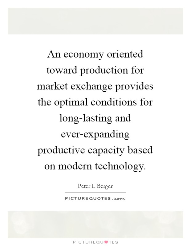An economy oriented toward production for market exchange provides the optimal conditions for long-lasting and ever-expanding productive capacity based on modern technology Picture Quote #1