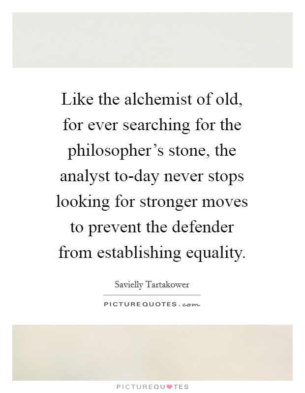 Like the alchemist of old, for ever searching for the philosopher's stone, the analyst to-day never stops looking for stronger moves to prevent the defender from establishing equality Picture Quote #1