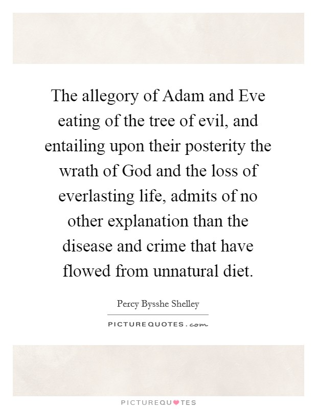 The allegory of Adam and Eve eating of the tree of evil, and entailing upon their posterity the wrath of God and the loss of everlasting life, admits of no other explanation than the disease and crime that have flowed from unnatural diet Picture Quote #1