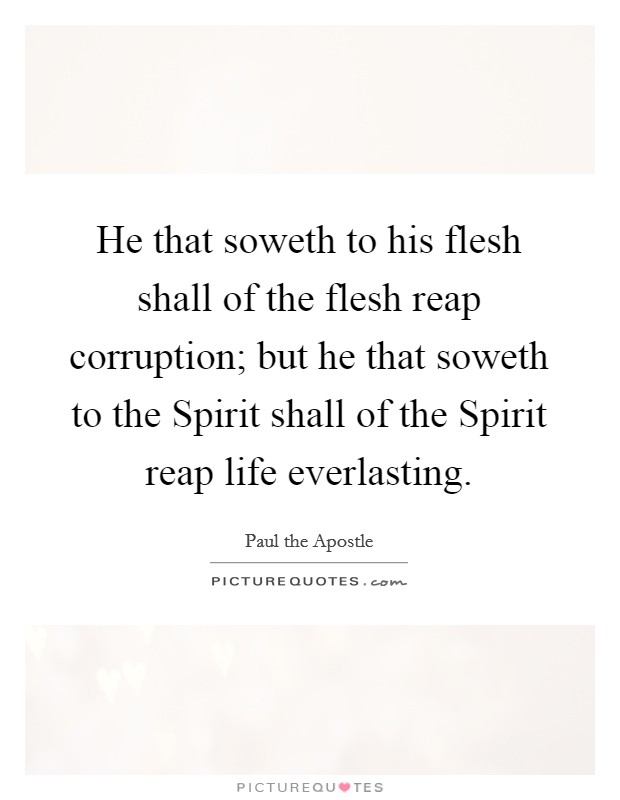 He that soweth to his flesh shall of the flesh reap corruption; but he that soweth to the Spirit shall of the Spirit reap life everlasting Picture Quote #1