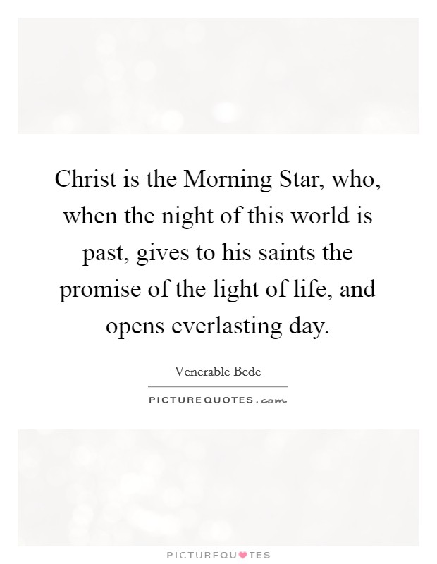 Christ is the Morning Star, who, when the night of this world is past, gives to his saints the promise of the light of life, and opens everlasting day Picture Quote #1