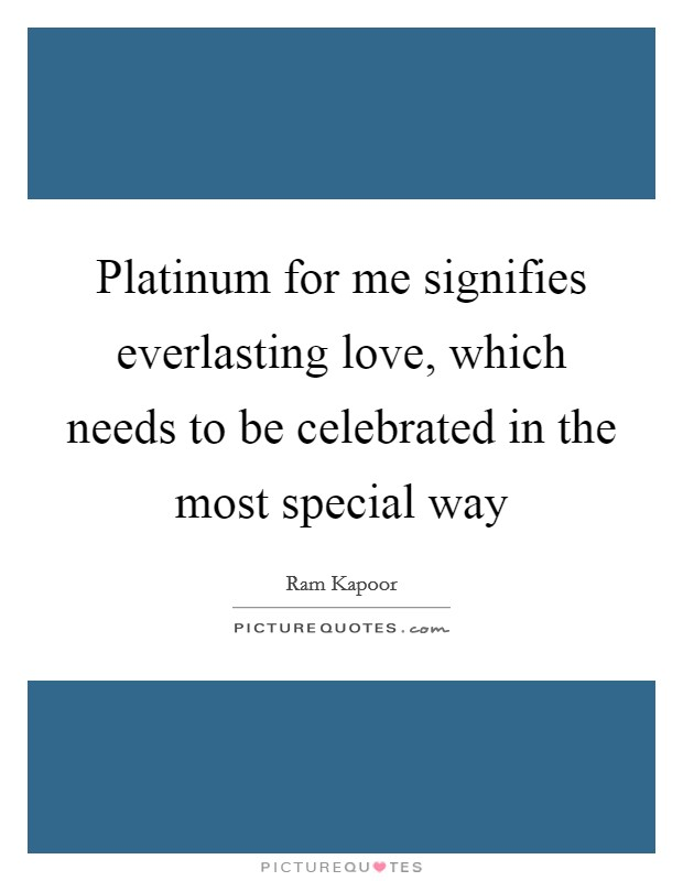 Platinum for me signifies everlasting love, which needs to be celebrated in the most special way Picture Quote #1