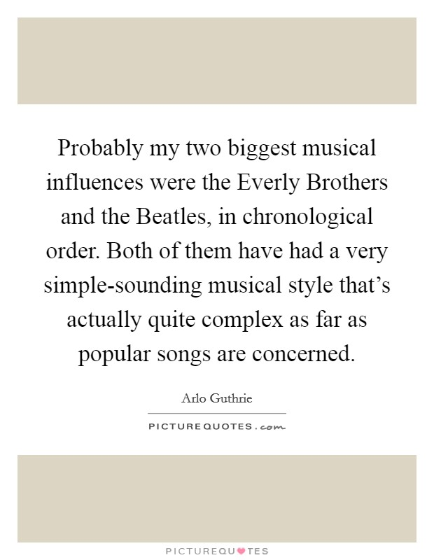 Probably my two biggest musical influences were the Everly Brothers and the Beatles, in chronological order. Both of them have had a very simple-sounding musical style that's actually quite complex as far as popular songs are concerned Picture Quote #1
