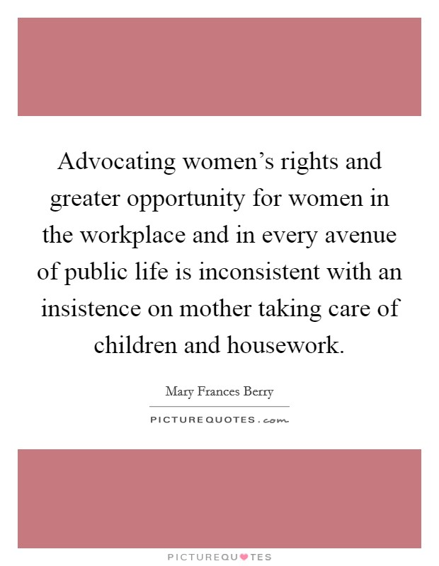 Advocating women's rights and greater opportunity for women in the workplace and in every avenue of public life is inconsistent with an insistence on mother taking care of children and housework Picture Quote #1