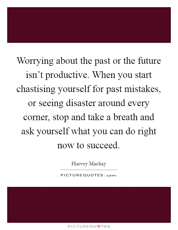 Worrying about the past or the future isn't productive. When you start chastising yourself for past mistakes, or seeing disaster around every corner, stop and take a breath and ask yourself what you can do right now to succeed Picture Quote #1