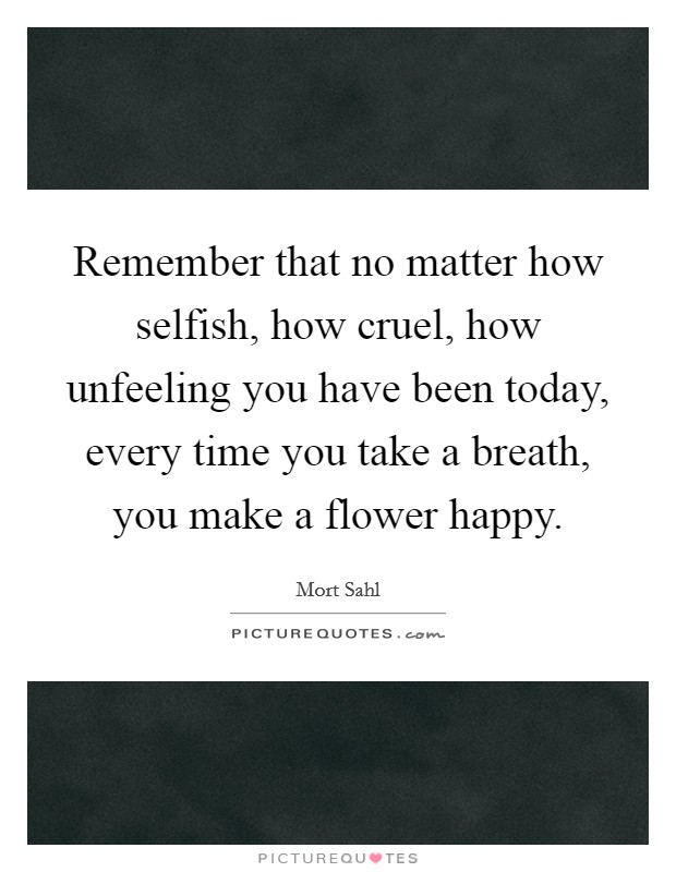 Remember that no matter how selfish, how cruel, how unfeeling you have been today, every time you take a breath, you make a flower happy Picture Quote #1