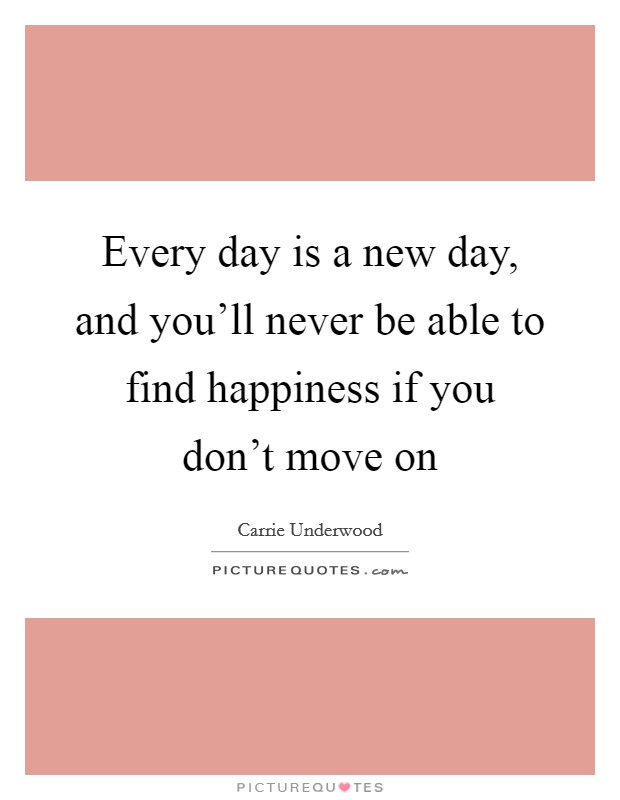 Every day is a new day, and you'll never be able to find happiness if you don't move on Picture Quote #1