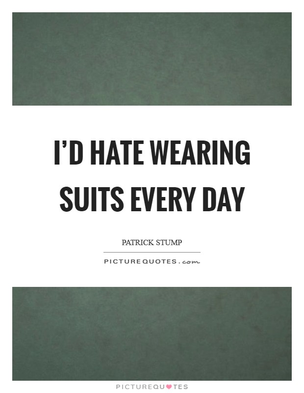 I'd hate wearing suits every day Picture Quote #1