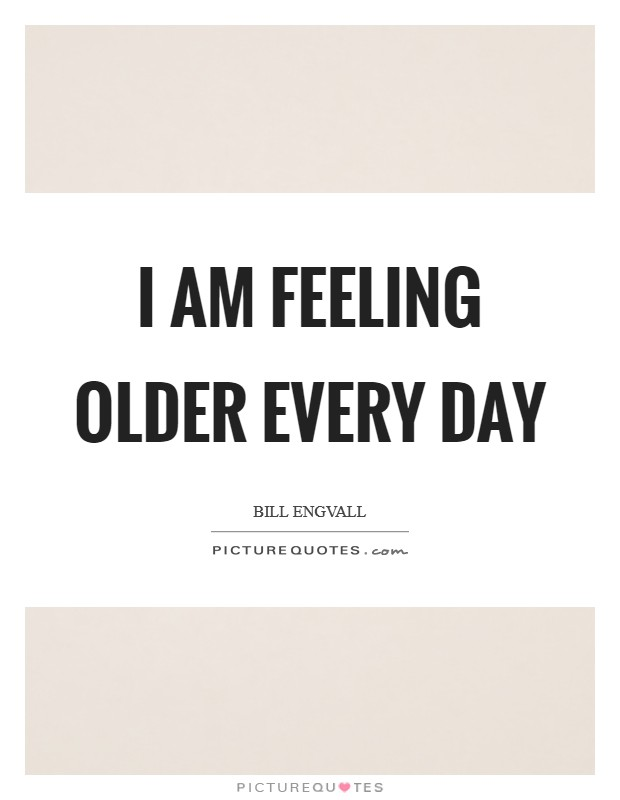 I am feeling older every day Picture Quote #1