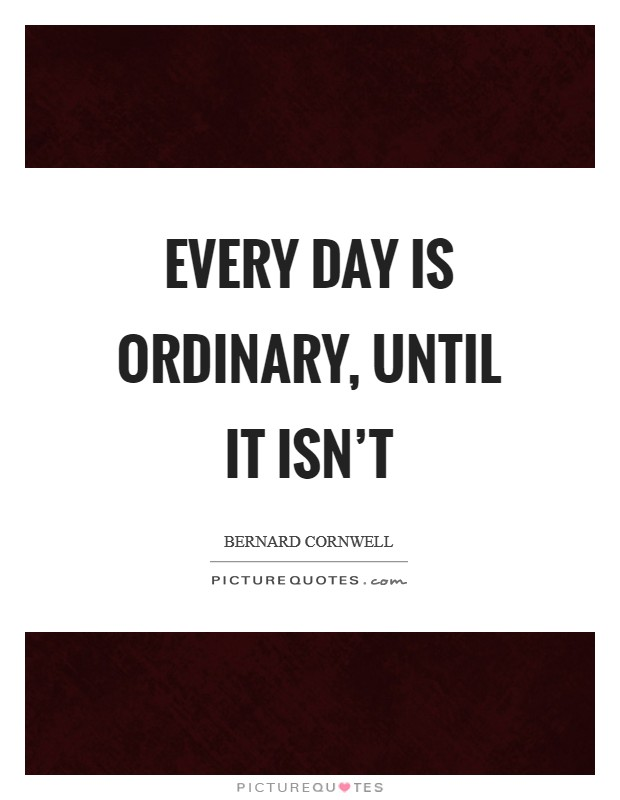 Every day is ordinary, until it isn't Picture Quote #1