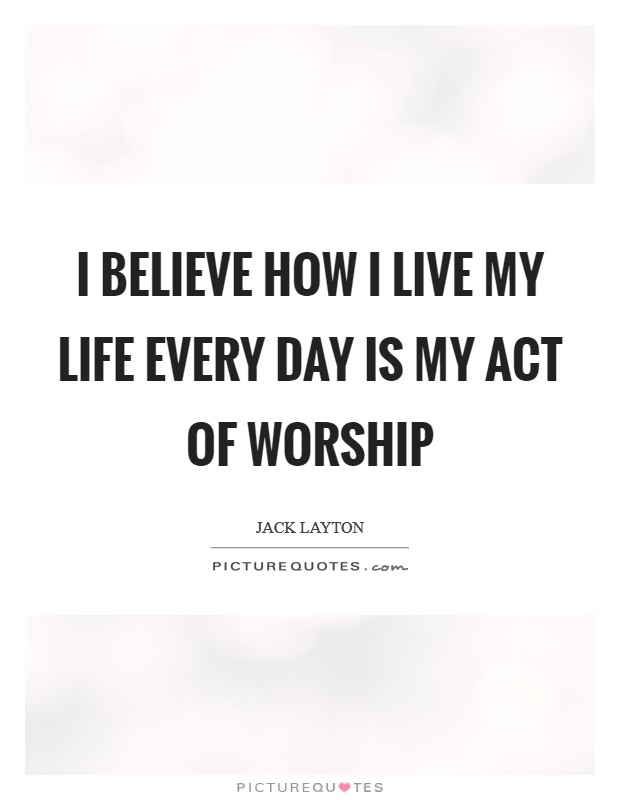 I believe how I live my life every day is my act of worship Picture Quote #1