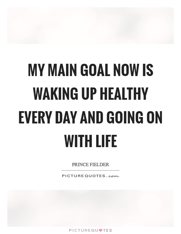 My main goal now is waking up healthy every day and going on with life Picture Quote #1