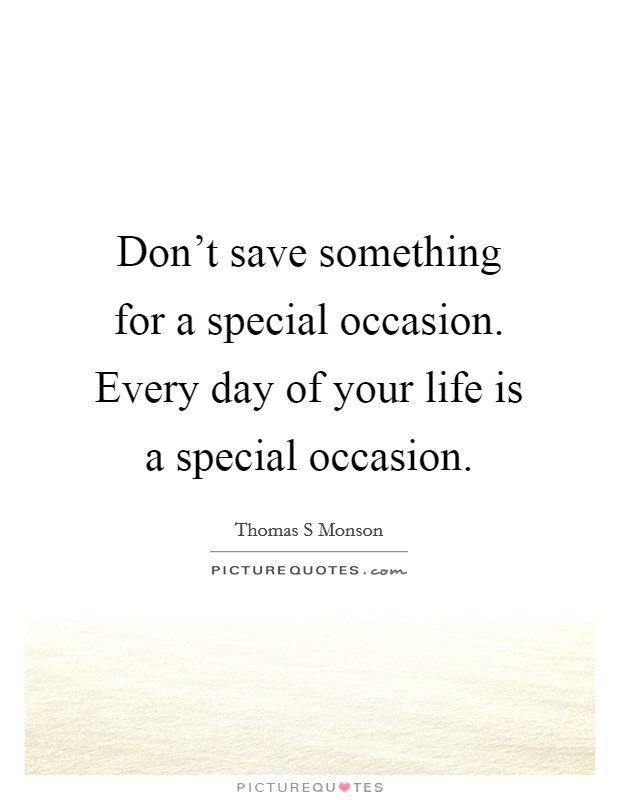 Don't save something for a special occasion. Every day of your life is a special occasion. Picture Quote #1