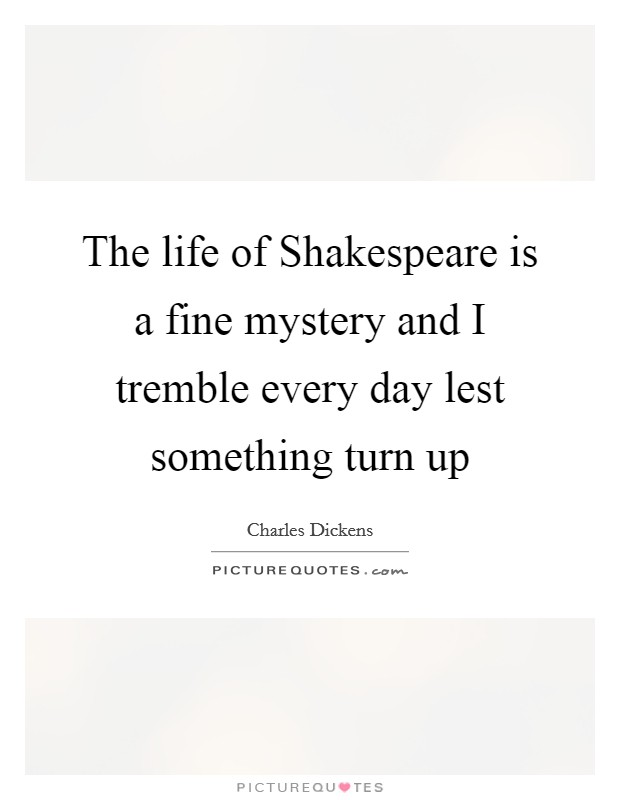 The life of Shakespeare is a fine mystery and I tremble every day lest something turn up Picture Quote #1