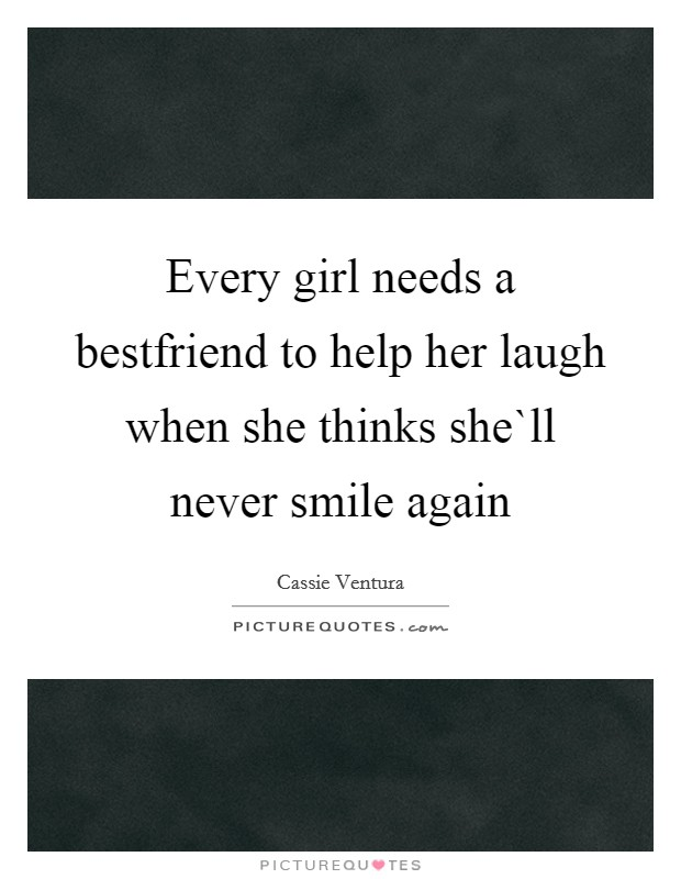 every girl needs a bestfriend to help her laugh when she thinks