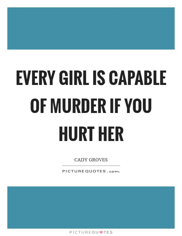 Every girl is capable of murder if you hurt her Picture Quote #1