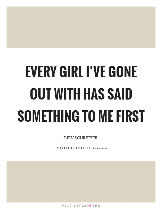 Every girl I've gone out with has said something to me first Picture Quote #1