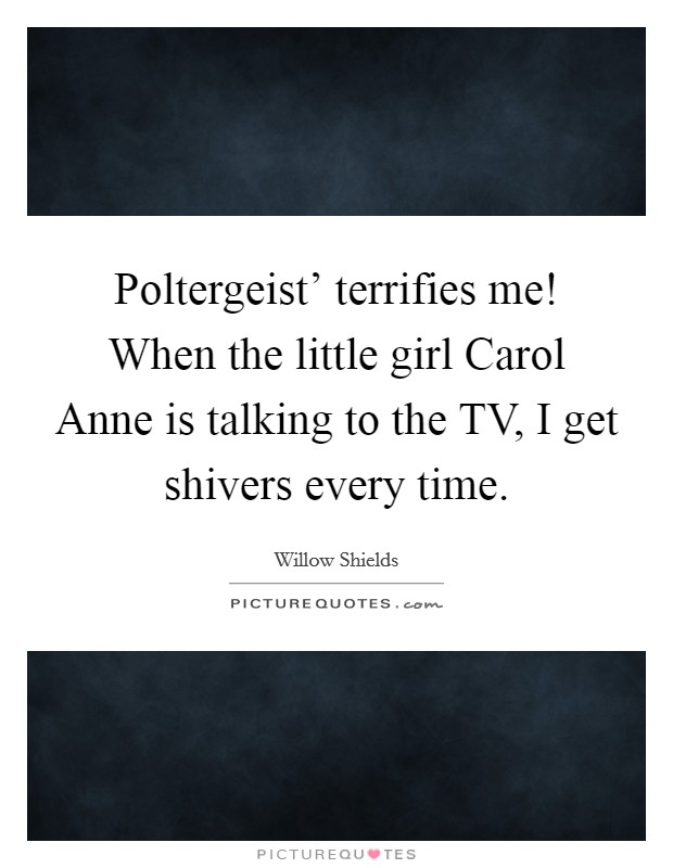 Poltergeist' terrifies me! When the little girl Carol Anne is talking to the TV, I get shivers every time Picture Quote #1