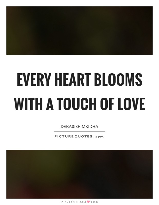 Every heart blooms with a touch of love Picture Quote #1