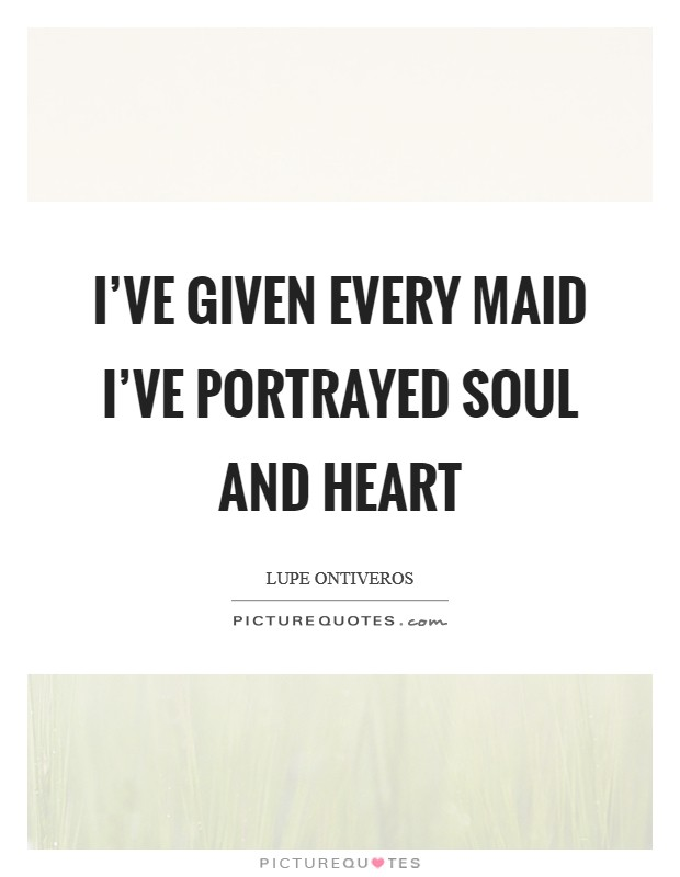 I've given every maid I've portrayed soul and heart Picture Quote #1