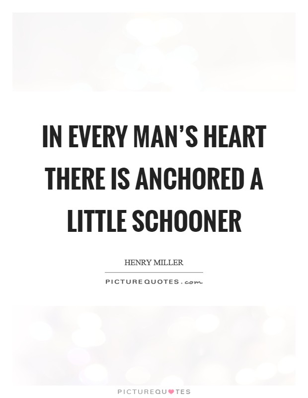 In every man's heart there is anchored a little schooner Picture Quote #1
