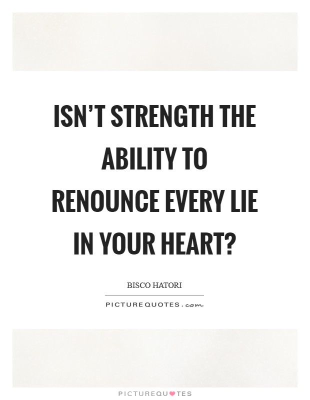 Isn't strength the ability to renounce every lie in your heart? Picture Quote #1