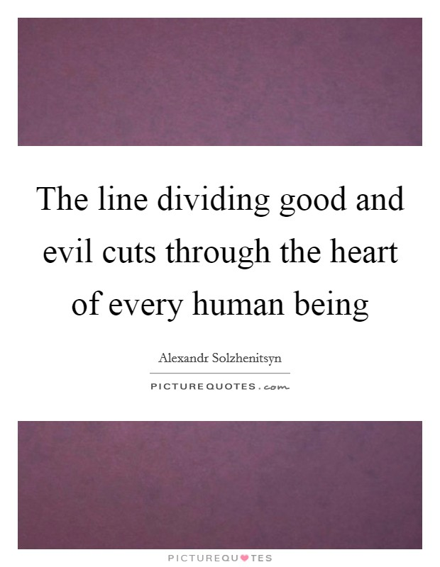 The line dividing good and evil cuts through the heart of every human being Picture Quote #1
