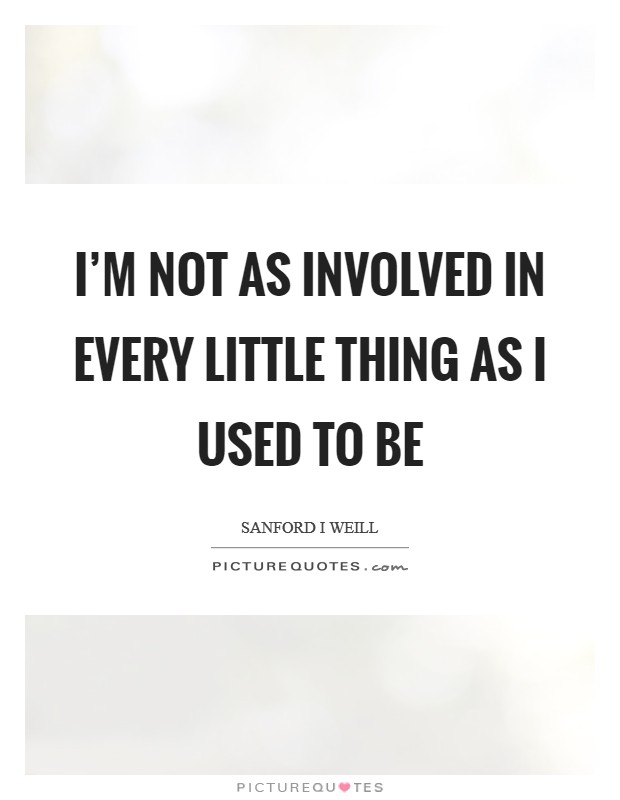 I'm not as involved in every little thing as I used to be Picture Quote #1