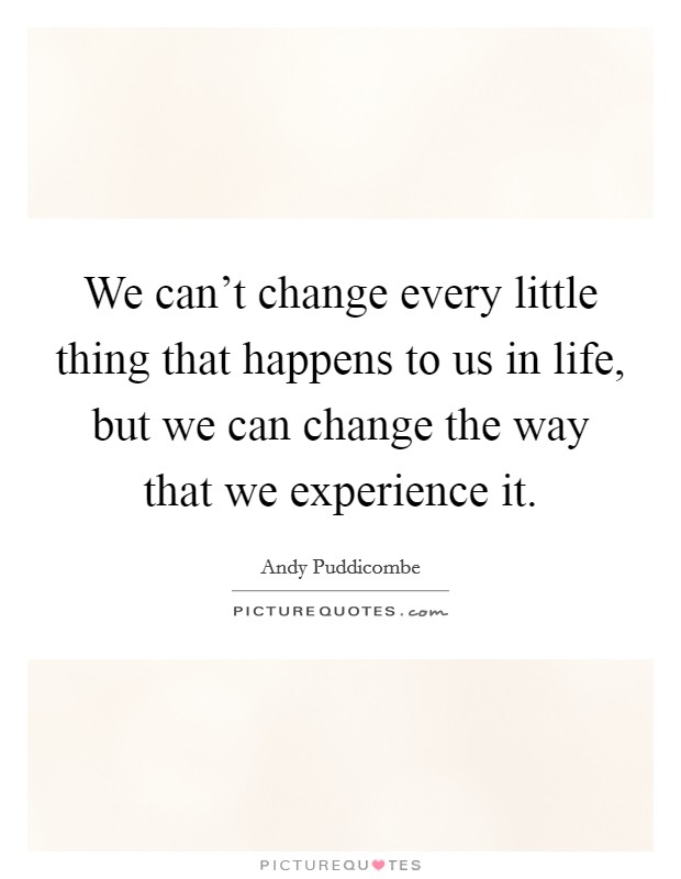 We can't change every little thing that happens to us in life, but we can change the way that we experience it Picture Quote #1
