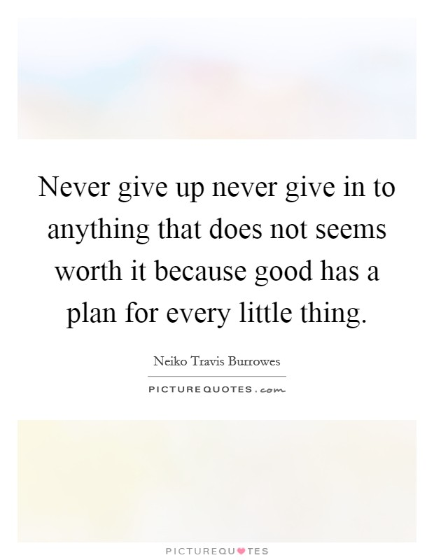 Never give up never give in to anything that does not seems worth it because good has a plan for every little thing Picture Quote #1
